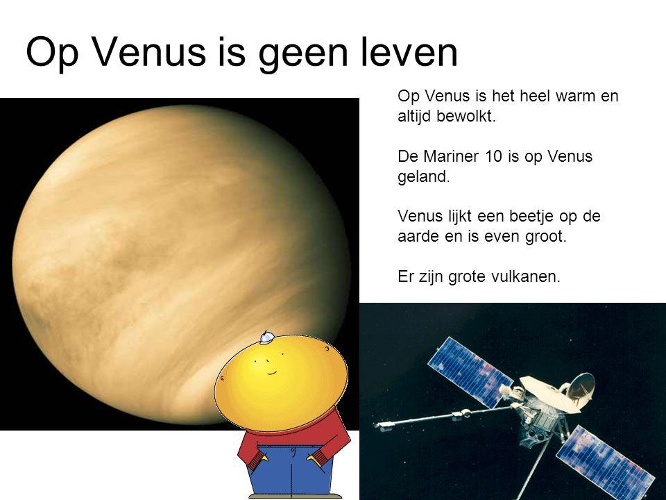 Op Venus is geen leven Op Venus is het heel warm en altijd bewolkt.