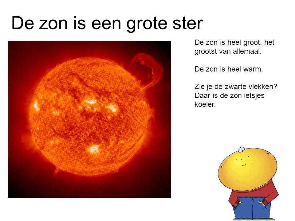De zon is een grote ster De zon is heel groot, het grootst van allemaal. De zon is heel warm.