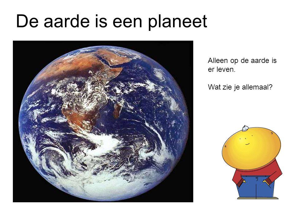 De aarde is een planeet Alleen op de aarde is er leven.