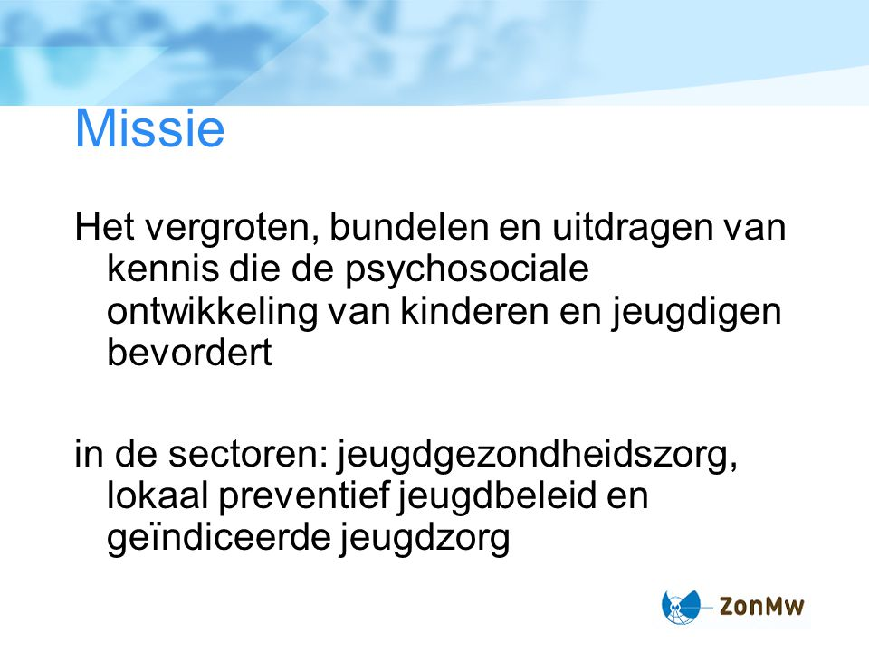 Missie Het vergroten, bundelen en uitdragen van kennis die de psychosociale ontwikkeling van kinderen en jeugdigen bevordert.