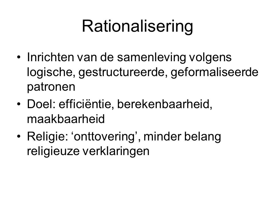 Rationalisering Inrichten van de samenleving volgens logische, gestructureerde, geformaliseerde patronen.