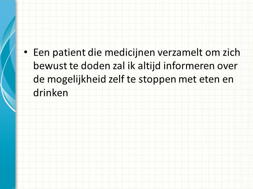 Een patient die medicijnen verzamelt om zich bewust te doden zal ik altijd informeren over de mogelijkheid zelf te stoppen met eten en drinken