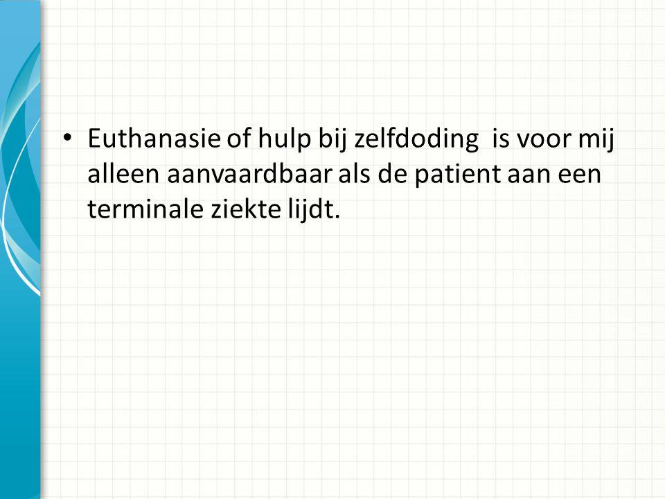 Euthanasie of hulp bij zelfdoding is voor mij alleen aanvaardbaar als de patient aan een terminale ziekte lijdt.