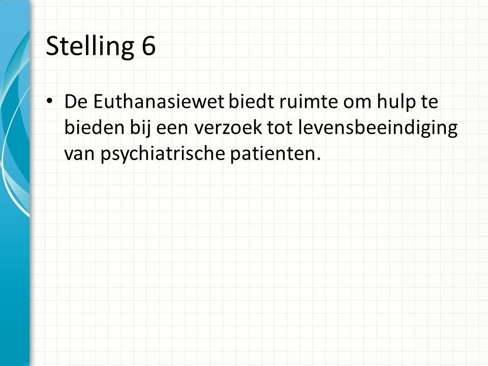 Stelling 6 De Euthanasiewet biedt ruimte om hulp te bieden bij een verzoek tot levensbeeindiging van psychiatrische patienten.