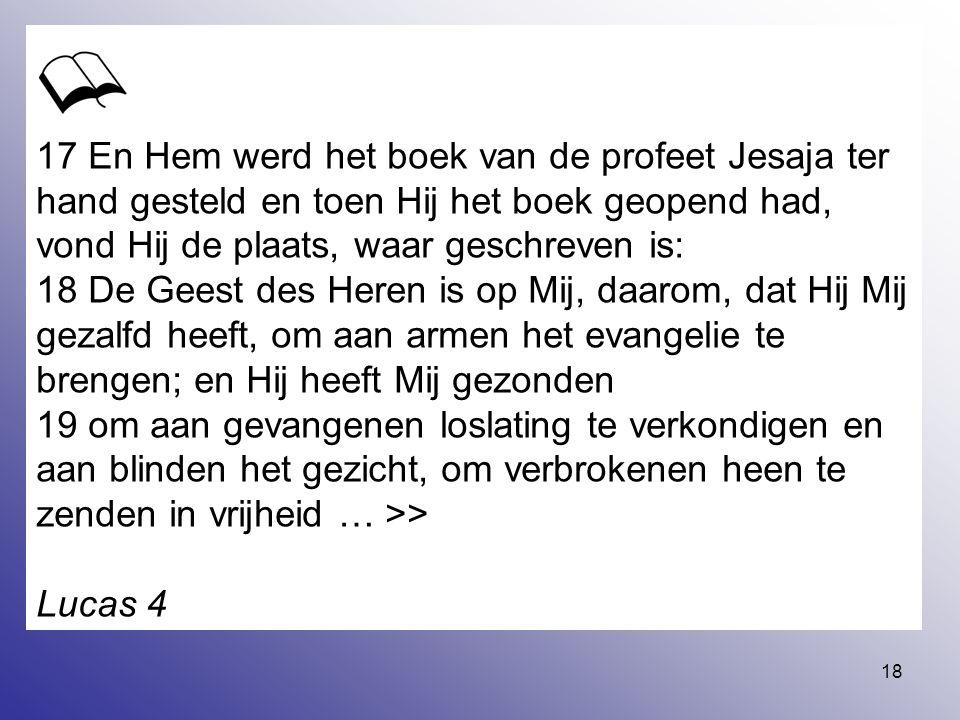 17 En Hem werd het boek van de profeet Jesaja ter hand gesteld en toen Hij het boek geopend had, vond Hij de plaats, waar geschreven is: