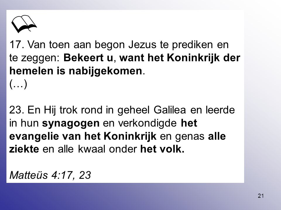 17. Van toen aan begon Jezus te prediken en te zeggen: Bekeert u, want het Koninkrijk der hemelen is nabijgekomen. (…)
