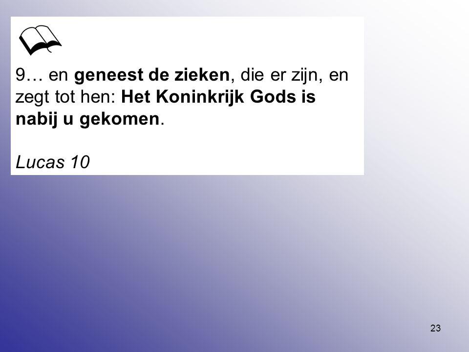 9… en geneest de zieken, die er zijn, en zegt tot hen: Het Koninkrijk Gods is nabij u gekomen.