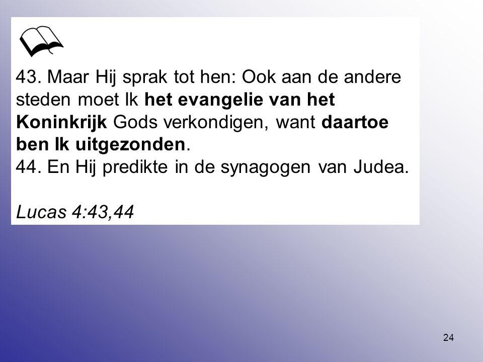 43. Maar Hij sprak tot hen: Ook aan de andere steden moet Ik het evangelie van het Koninkrijk Gods verkondigen, want daartoe ben Ik uitgezonden.