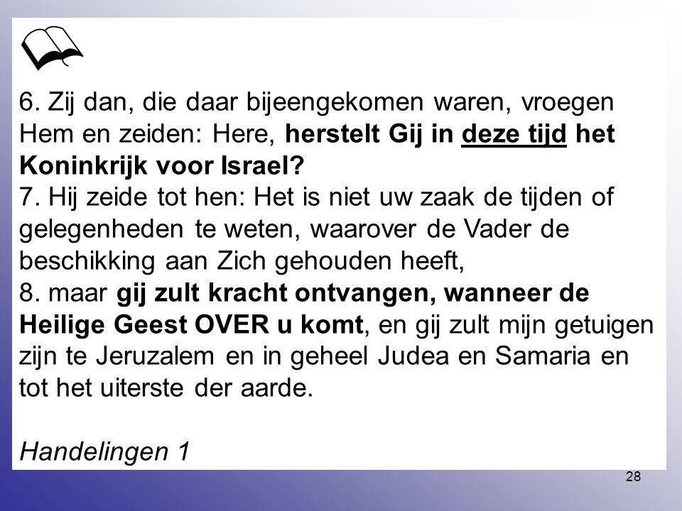 6. Zij dan, die daar bijeengekomen waren, vroegen Hem en zeiden: Here, herstelt Gij in deze tijd het Koninkrijk voor Israel