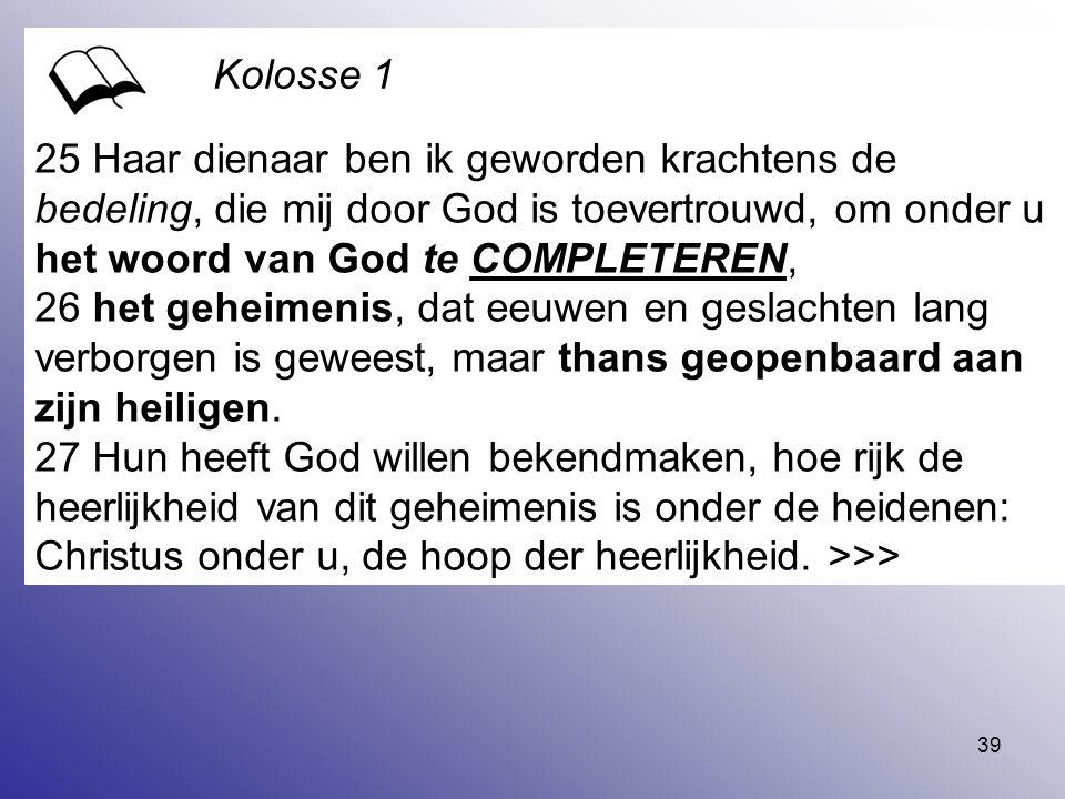 25 Haar dienaar ben ik geworden krachtens de bedeling, die mij door God is toevertrouwd, om onder u het woord van God te COMPLETEREN,