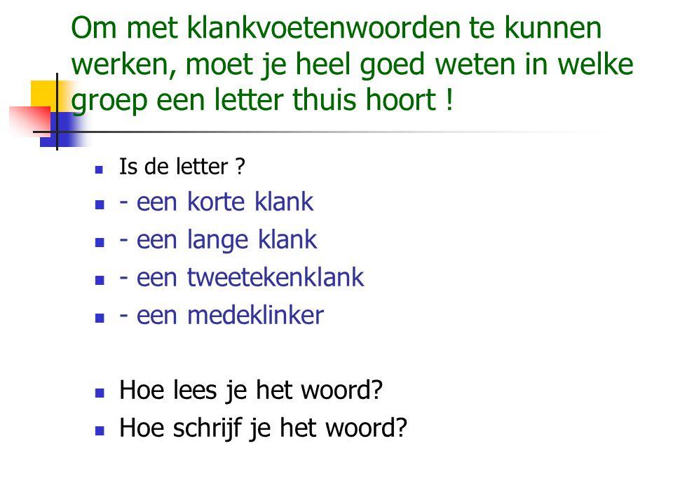 Om met klankvoetenwoorden te kunnen werken, moet je heel goed weten in welke groep een letter thuis hoort !