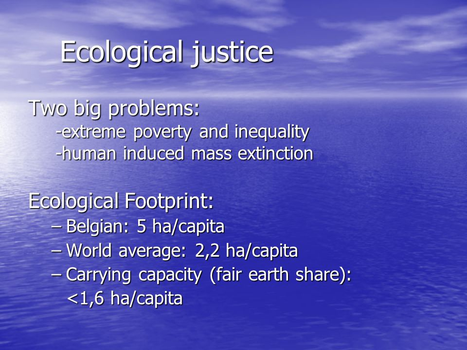 Ecological justice Two big problems: Ecological Footprint: