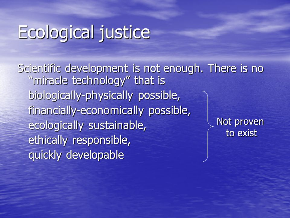 Ecological justice Scientific development is not enough. There is no miracle technology that is. biologically-physically possible,