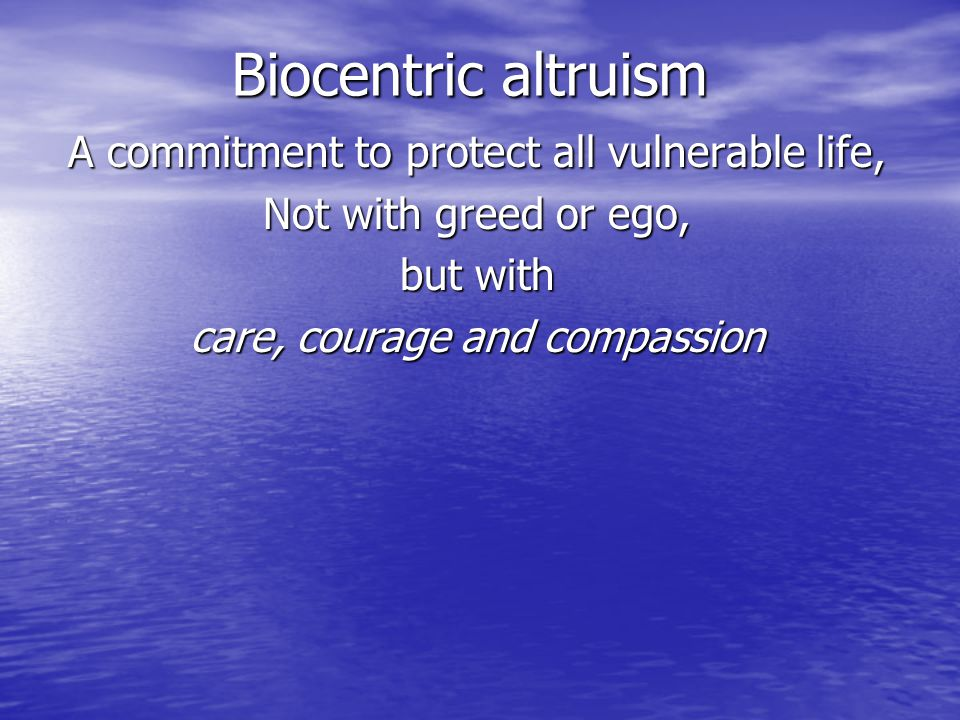 Biocentric altruism A commitment to protect all vulnerable life, Not with greed or ego, but with care, courage and compassion