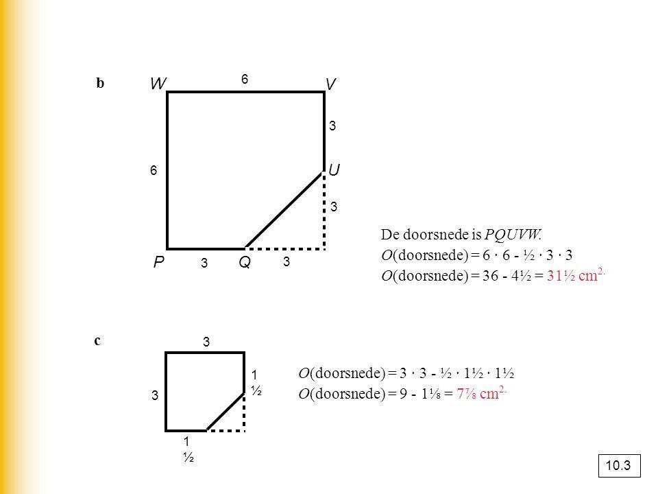 W V U P Q b De doorsnede is PQUVW. O(doorsnede) = 6 · 6 - ½ · 3 · 3