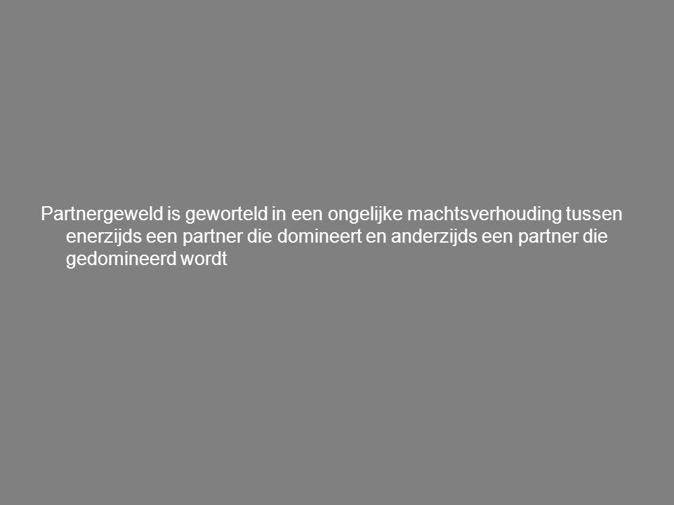 Partnergeweld is geworteld in een ongelijke machtsverhouding tussen enerzijds een partner die domineert en anderzijds een partner die gedomineerd wordt