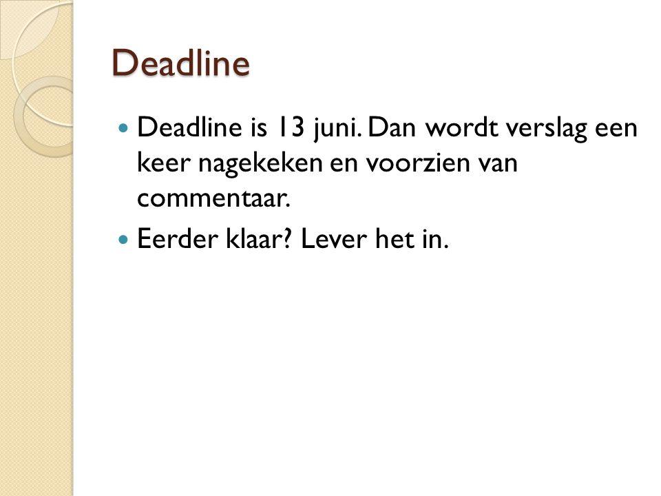 Deadline Deadline is 13 juni. Dan wordt verslag een keer nagekeken en voorzien van commentaar.