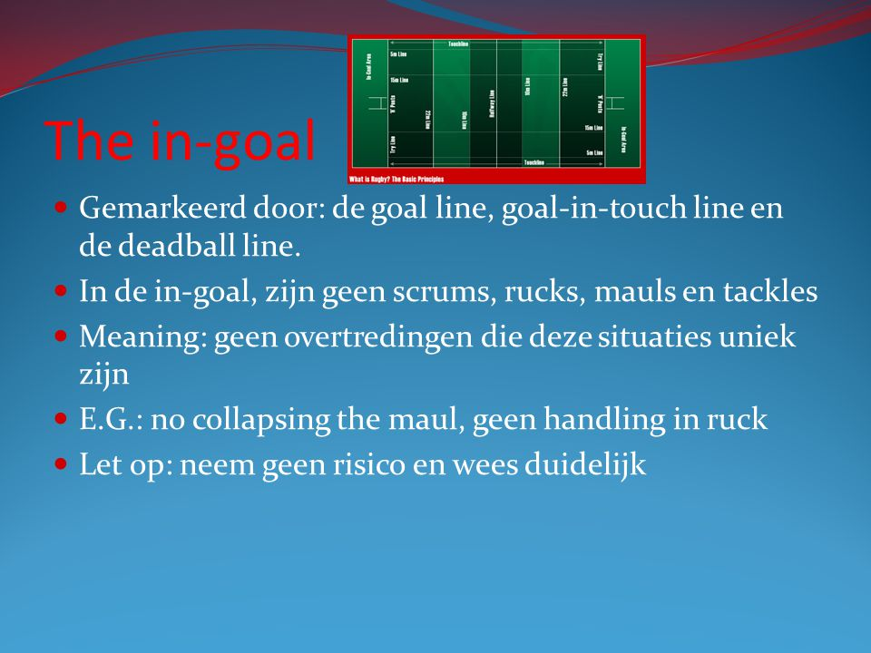 The in-goal Gemarkeerd door: de goal line, goal-in-touch line en de deadball line. In de in-goal, zijn geen scrums, rucks, mauls en tackles.
