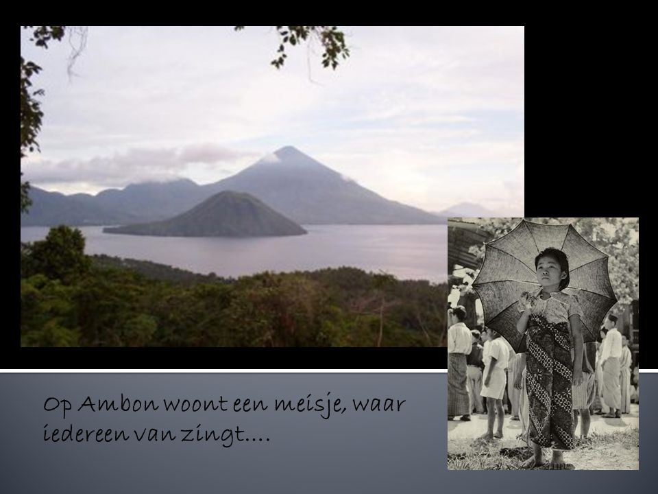 Op Ambon woont een meisje, waar iedereen van zingt….