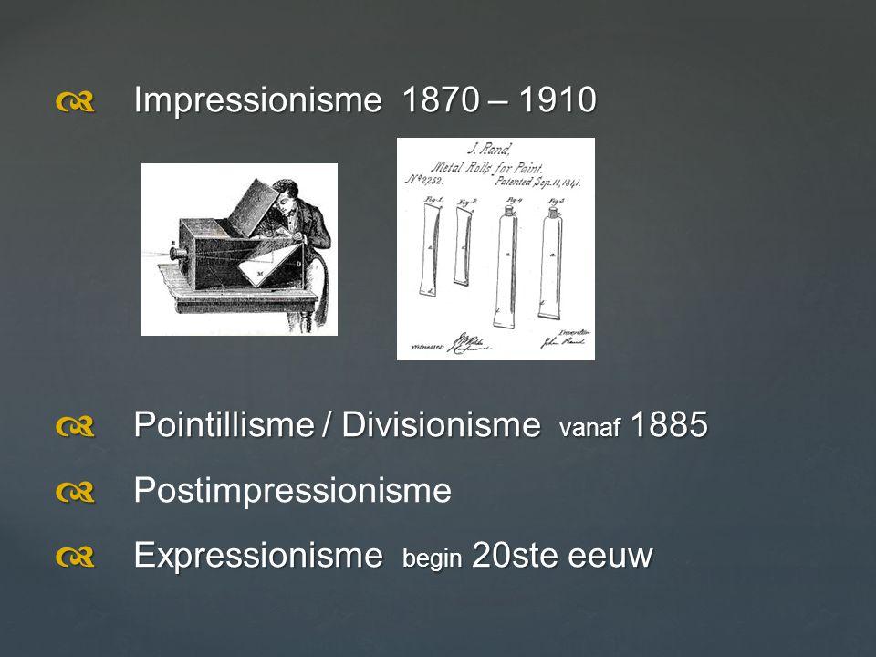 d Impressionisme 1870 – 1910 d Pointillisme / Divisionisme vanaf 1885.