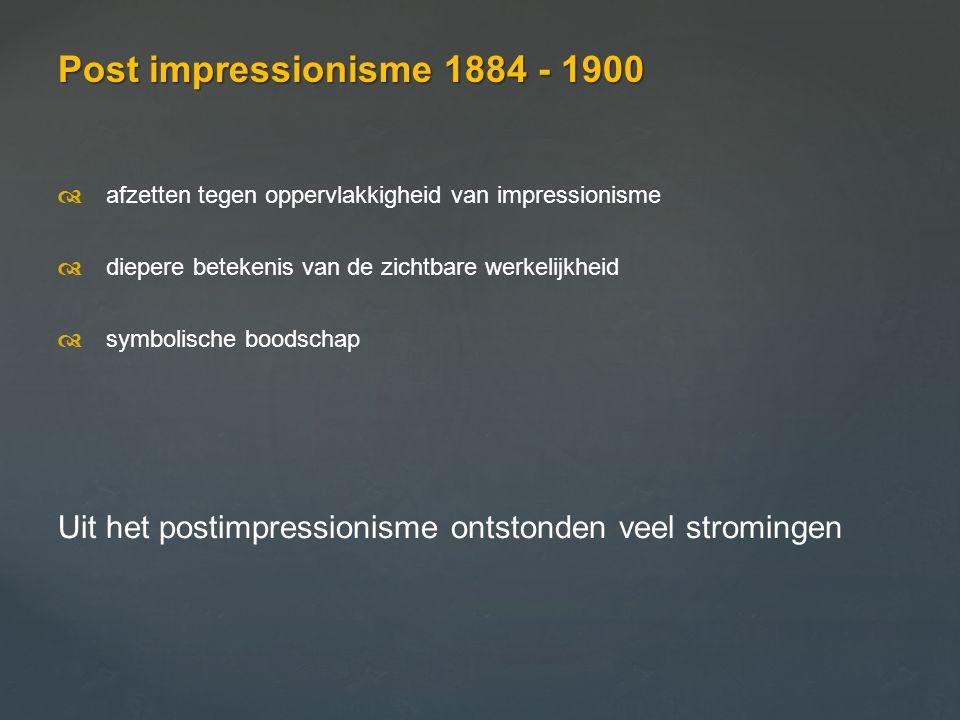 Post impressionisme 1884 - 1900 d afzetten tegen oppervlakkigheid van impressionisme. d diepere betekenis van de zichtbare werkelijkheid.