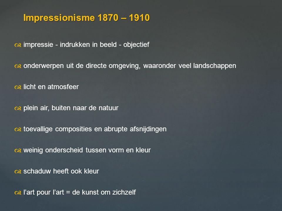 Impressionisme 1870 – 1910 d impressie - indrukken in beeld - objectief. d onderwerpen uit de directe omgeving, waaronder veel landschappen.