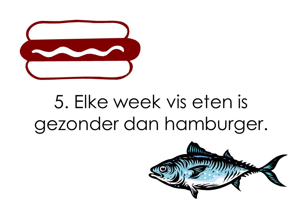5. Elke week vis eten is gezonder dan hamburger.