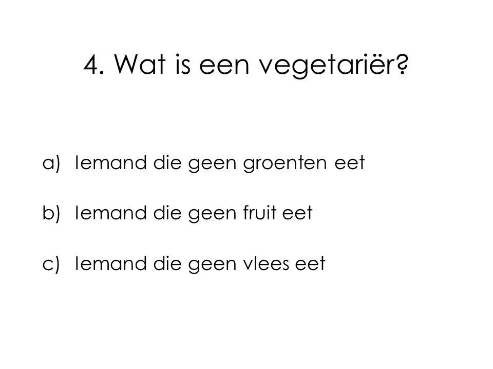 4. Wat is een vegetariër Iemand die geen groenten eet