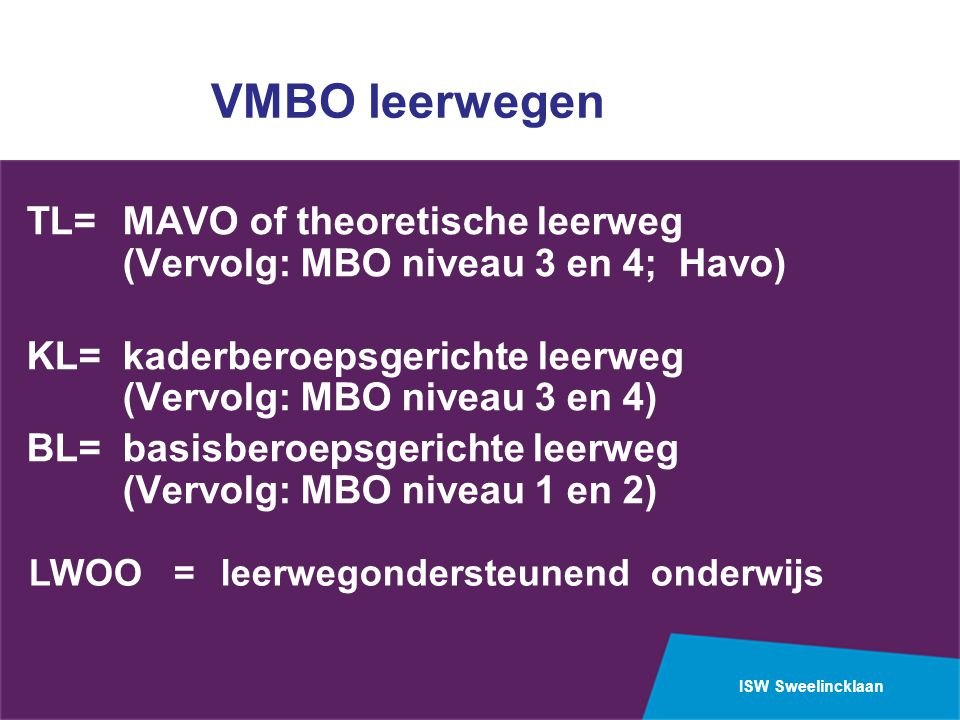 VMBO leerwegen TL= MAVO of theoretische leerweg (Vervolg: MBO niveau 3 en 4; Havo) KL= kaderberoepsgerichte leerweg (Vervolg: MBO niveau 3 en 4)