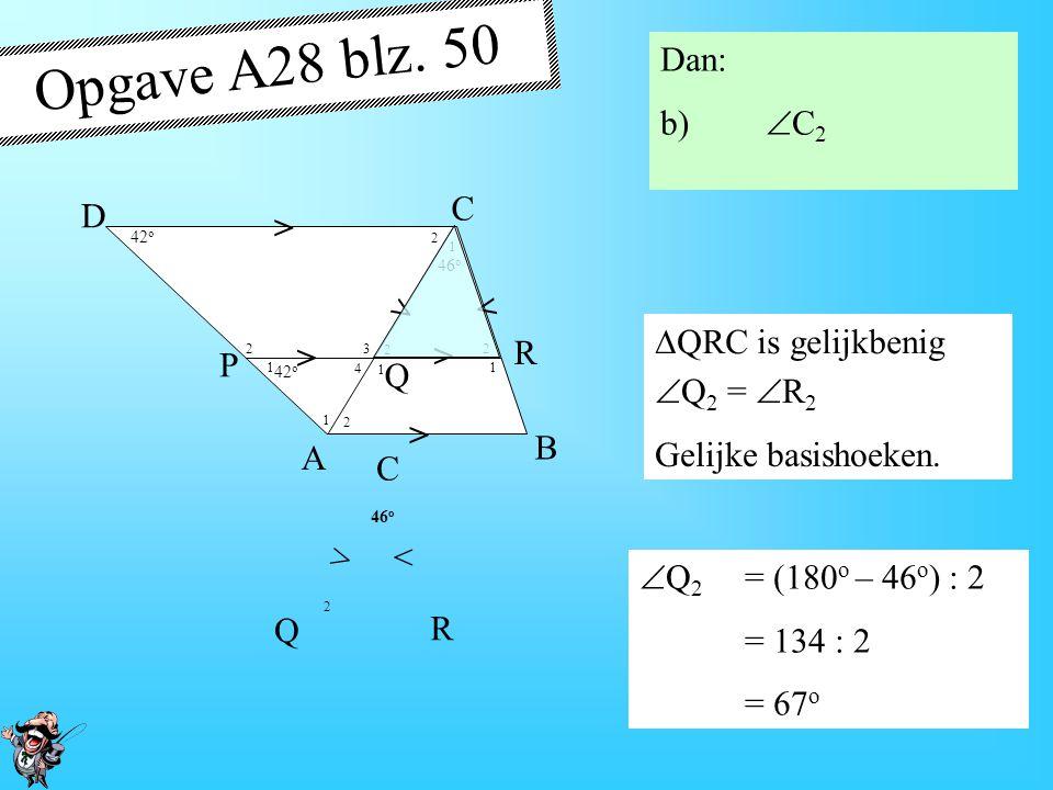 Opgave A28 blz. 50 Dan: b) C2 > A B D P R Q C QRC is gelijkbenig