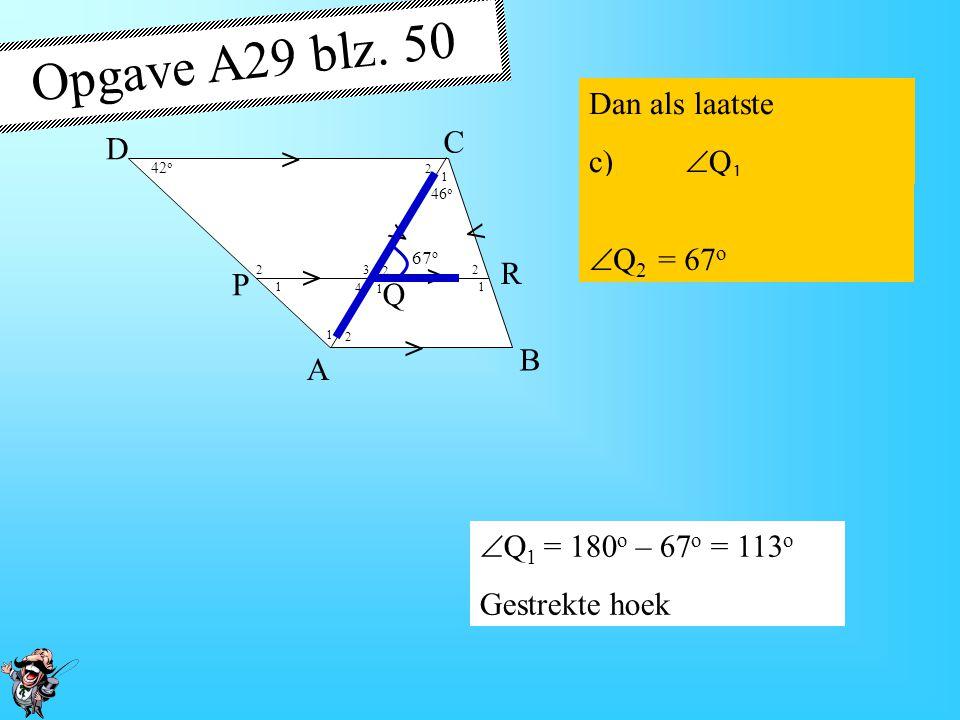 Opgave A29 blz. 50 Dan als laatste c) Q1 C D > Q2 = 67o R P Q B A