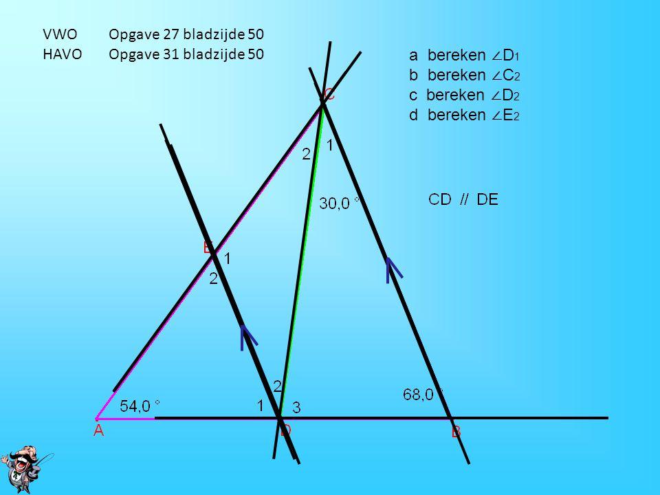 VWO Opgave 27 bladzijde 50 HAVO Opgave 31 bladzijde 50. a bereken ∠D1. b bereken ∠C2. c bereken ∠D2.