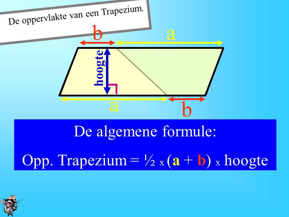 b a a b De algemene formule: Opp. Trapezium = ½ x (a + b) x hoogte
