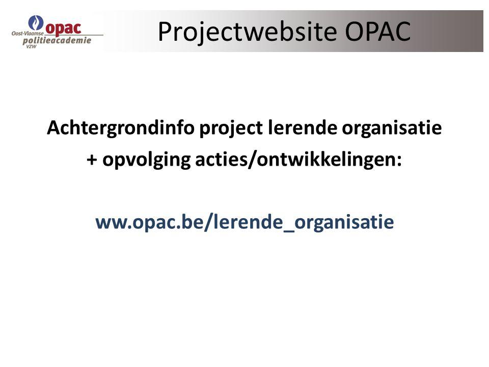 Projectwebsite OPAC Achtergrondinfo project lerende organisatie + opvolging acties/ontwikkelingen: ww.opac.be/lerende_organisatie