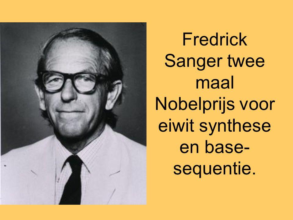 Fredrick Sanger twee maal Nobelprijs voor eiwit synthese en base-sequentie.