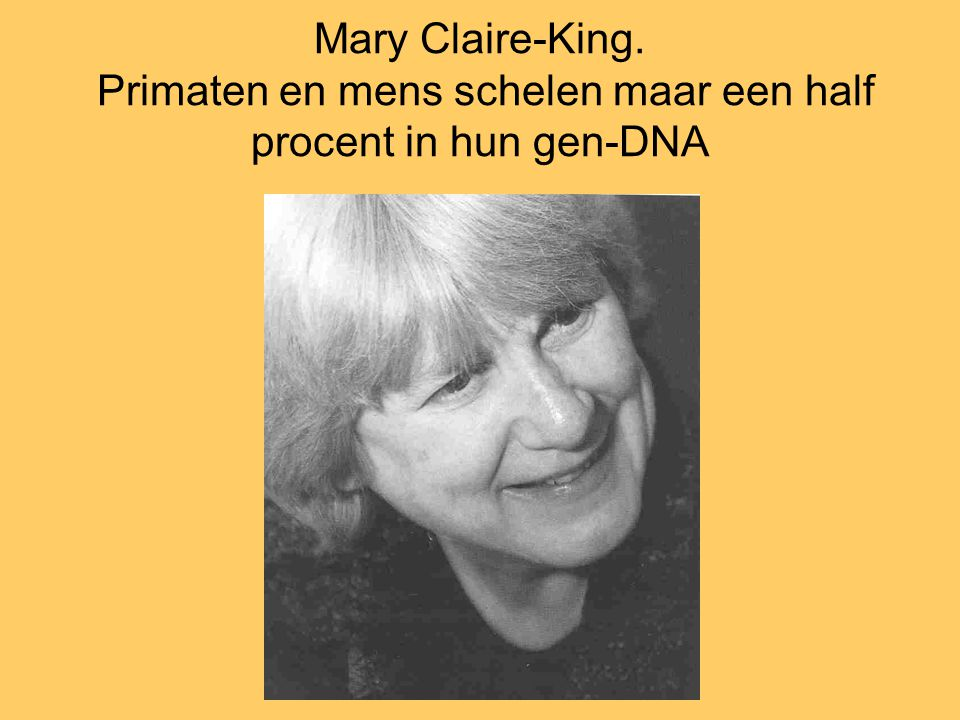 Mary Claire-King. Primaten en mens schelen maar een half procent in hun gen-DNA
