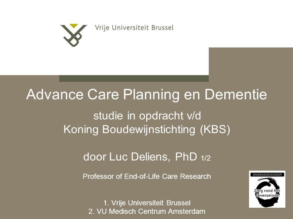 Advance Care Planning en Dementie studie in opdracht v/d Koning Boudewijnstichting (KBS) door Luc Deliens, PhD 1/2 Professor of End-of-Life Care Research 1.
