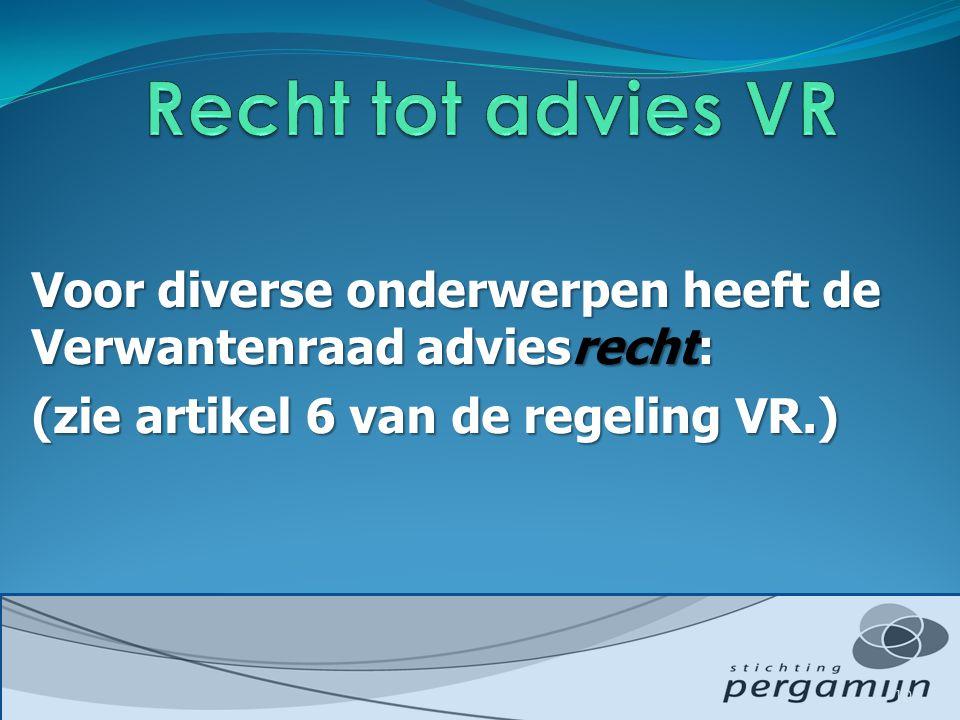 Recht tot advies VR Voor diverse onderwerpen heeft de Verwantenraad adviesrecht: (zie artikel 6 van de regeling VR.)
