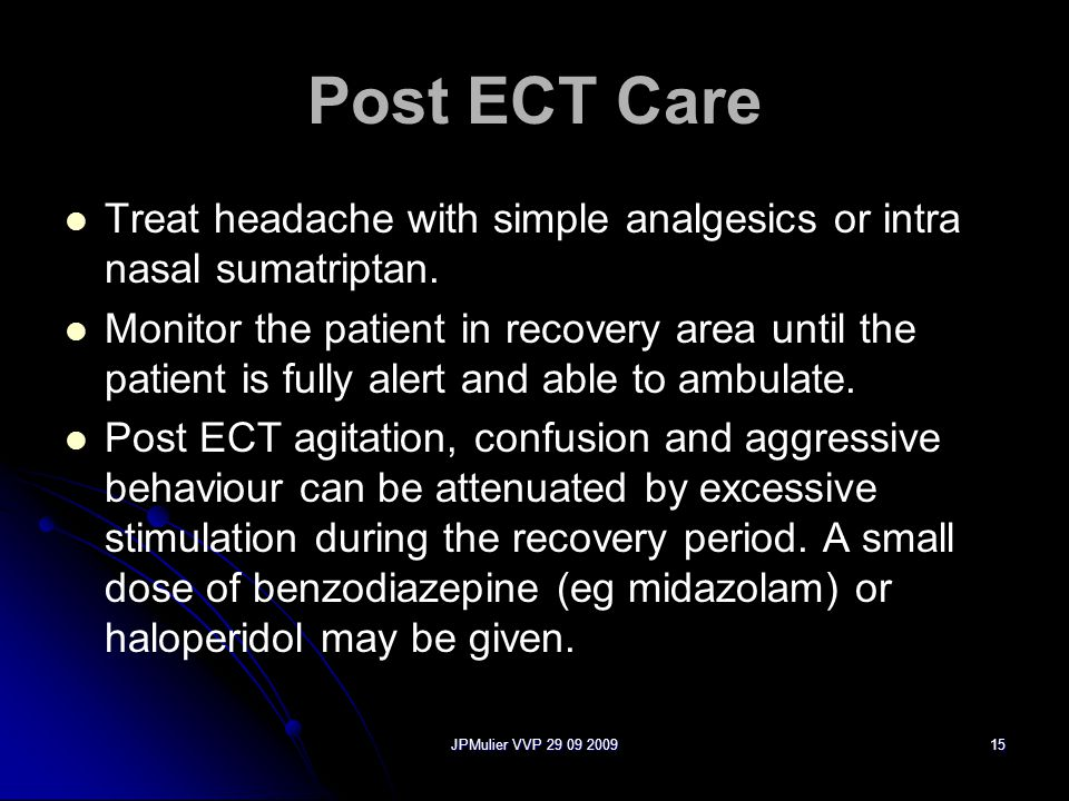 Post ECT Care Treat headache with simple analgesics or intra nasal sumatriptan.