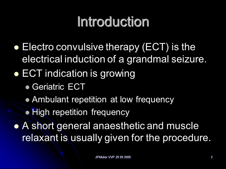 Introduction Electro convulsive therapy (ECT) is the electrical induction of a grandmal seizure. ECT indication is growing.