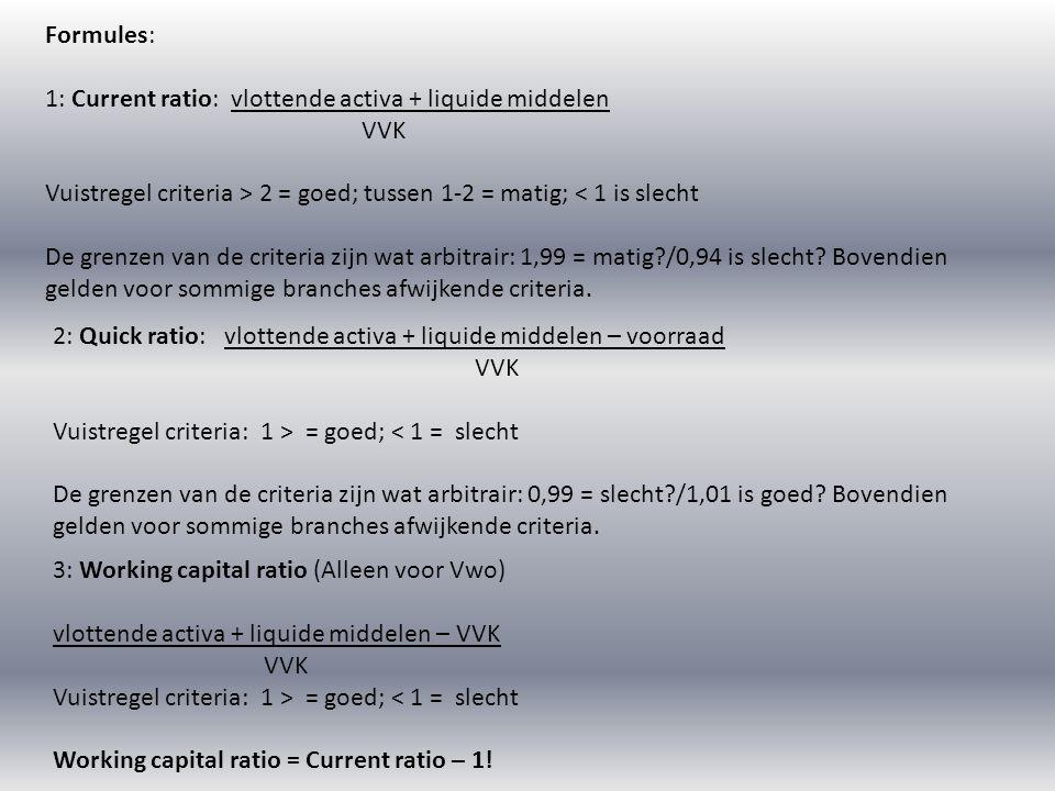 Formules: 1: Current ratio: vlottende activa + liquide middelen. VVK. Vuistregel criteria > 2 = goed; tussen 1-2 = matig; < 1 is slecht.