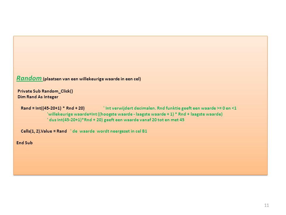 Random (plaatsen van een willekeurige waarde in een cel) Private Sub Random_Click() Dim Rand As Integer Rand = Int((45-20+1) * Rnd + 20) Int verwijdert decimalen.