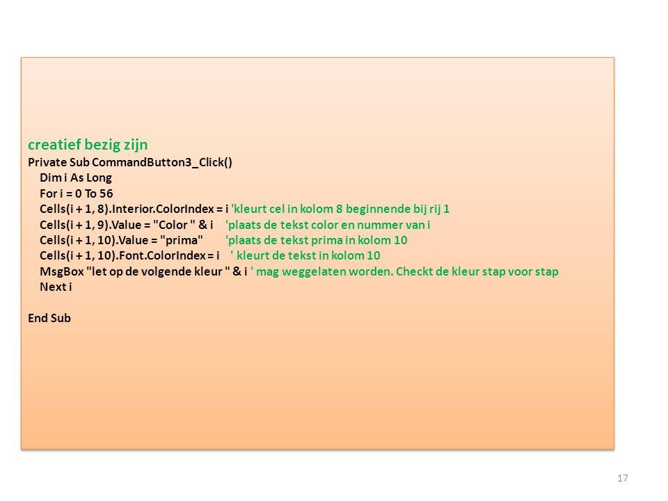 creatief bezig zijn Private Sub CommandButton3_Click() Dim i As Long For i = 0 To 56 Cells(i + 1, 8).Interior.ColorIndex = i kleurt cel in kolom 8 beginnende bij rij 1 Cells(i + 1, 9).Value = Color & i plaats de tekst color en nummer van i Cells(i + 1, 10).Value = prima plaats de tekst prima in kolom 10 Cells(i + 1, 10).Font.ColorIndex = i kleurt de tekst in kolom 10 MsgBox let op de volgende kleur & i mag weggelaten worden.