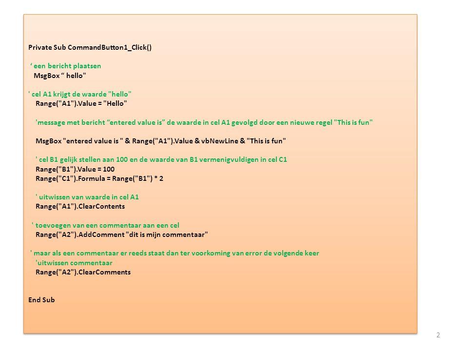 Private Sub CommandButton1_Click() ' een bericht plaatsen MsgBox hello cel A1 krijgt de waarde hello Range( A1 ).Value = Hello message met bericht entered value is de waarde in cel A1 gevolgd door een nieuwe regel This is fun MsgBox entered value is & Range( A1 ).Value & vbNewLine & This is fun cel B1 gelijk stellen aan 100 en de waarde van B1 vermenigvuldigen in cel C1 Range( B1 ).Value = 100 Range( C1 ).Formula = Range( B1 ) * 2 uitwissen van waarde in cel A1 Range( A1 ).ClearContents toevoegen van een commentaar aan een cel Range( A2 ).AddComment dit is mijn commentaar maar als een commentaar er reeds staat dan ter voorkoming van error de volgende keer uitwissen commentaar Range( A2 ).ClearComments End Sub
