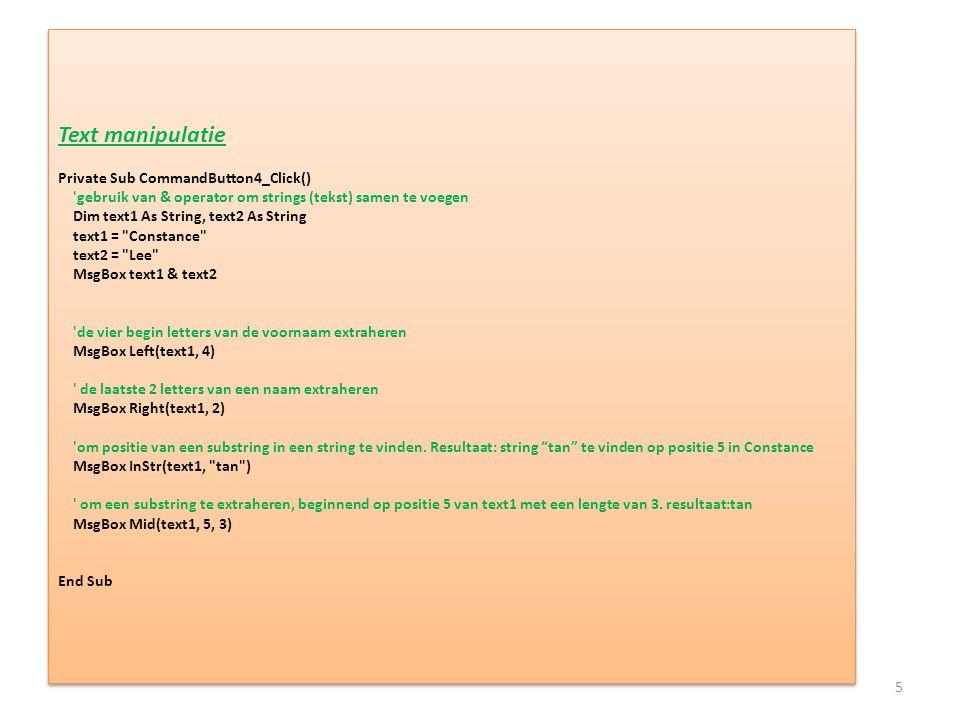 Text manipulatie Private Sub CommandButton4_Click() gebruik van & operator om strings (tekst) samen te voegen Dim text1 As String, text2 As String text1 = Constance text2 = Lee MsgBox text1 & text2 de vier begin letters van de voornaam extraheren MsgBox Left(text1, 4) de laatste 2 letters van een naam extraheren MsgBox Right(text1, 2) om positie van een substring in een string te vinden.
