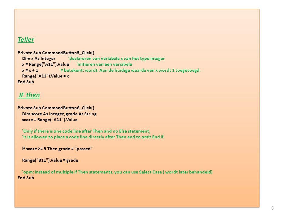 Teller Private Sub CommandButton5_Click() Dim x As Integer declareren van variabele x van het type integer x = Range( A11 ).Value initieren van een variabele x = x + 1 = betekent: wordt.