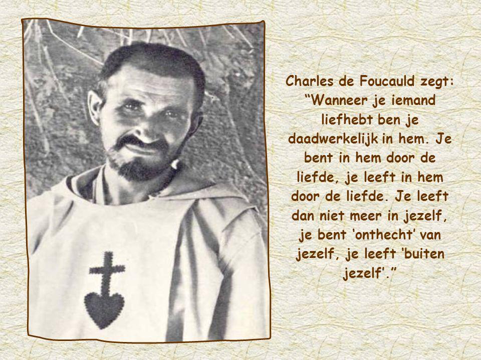 Charles de Foucauld zegt: Wanneer je iemand liefhebt ben je daadwerkelijk in hem.