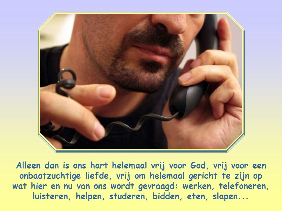 Alleen dan is ons hart helemaal vrij voor God, vrij voor een onbaatzuchtige liefde, vrij om helemaal gericht te zijn op wat hier en nu van ons wordt gevraagd: werken, telefoneren, luisteren, helpen, studeren, bidden, eten, slapen...