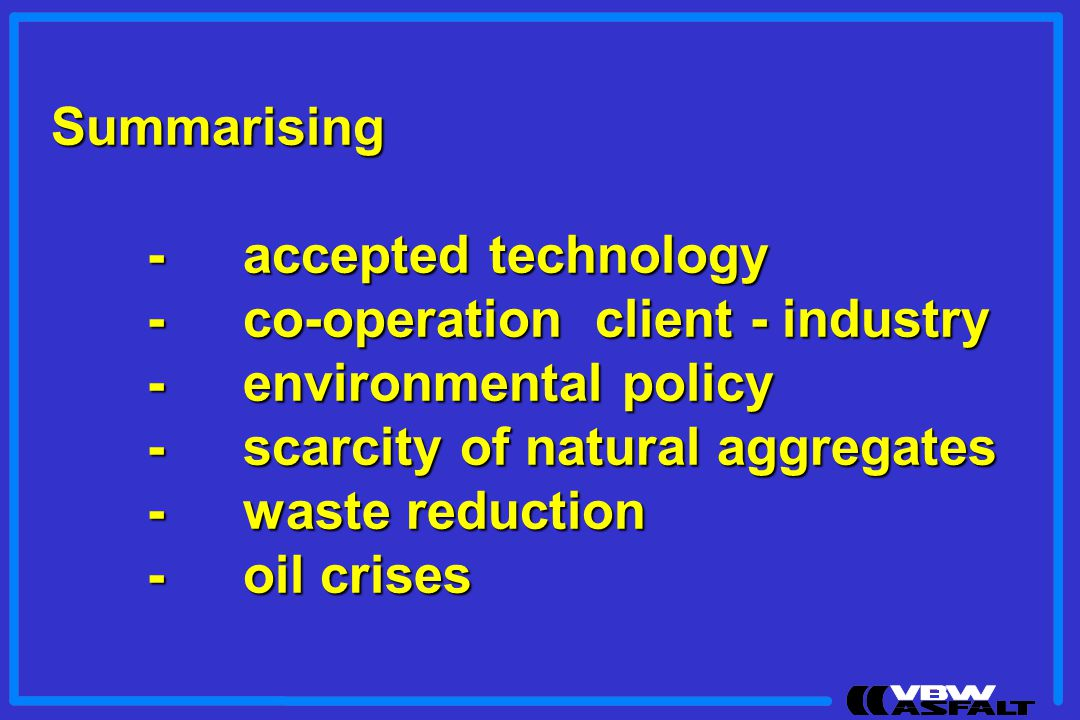 Summarising - accepted technology. - co-operation client - industry. - environmental policy. - scarcity of natural aggregates.
