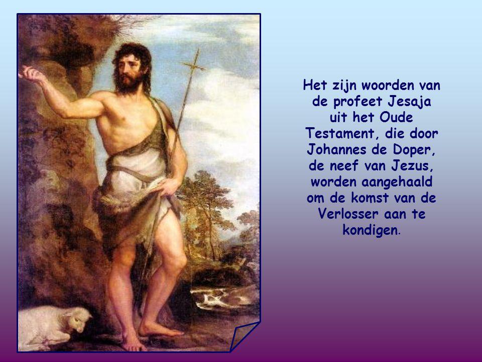 Het zijn woorden van de profeet Jesaja uit het Oude Testament, die door Johannes de Doper, de neef van Jezus, worden aangehaald om de komst van de Verlosser aan te kondigen.